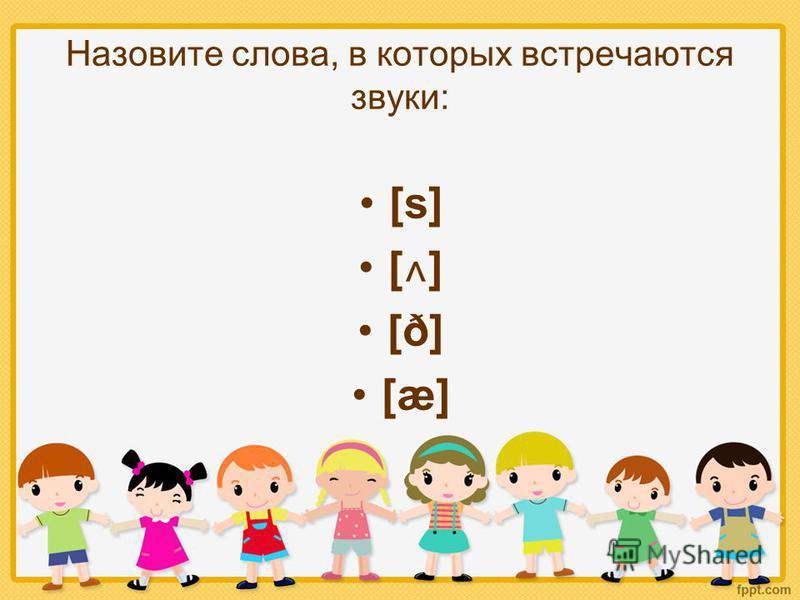 Назовите слова, в которых встречаются звуки: [s] [ ˄ ] [ð] [æ]
