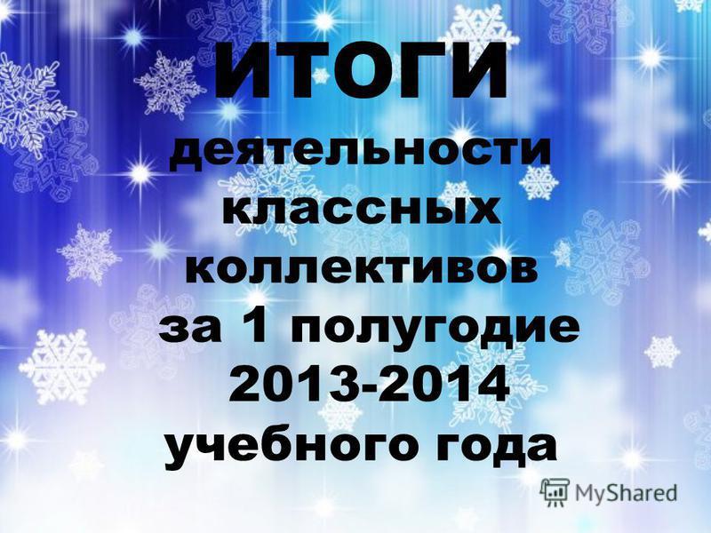 ИТОГИ деятельности классных коллективов за 1 полугодие 2013-2014 учебного года