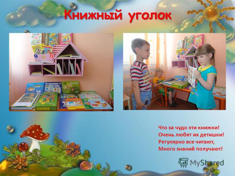Книжный уголок Что за чудо эти книжки! Очень любят их детишки! Регулярно все читают, Много знаний получают!