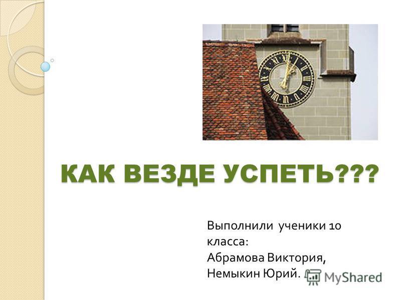 КАК ВЕЗДЕ УСПЕТЬ??? Выполнили ученики 10 класса : Абрамова Виктория, Немыкин Юрий.