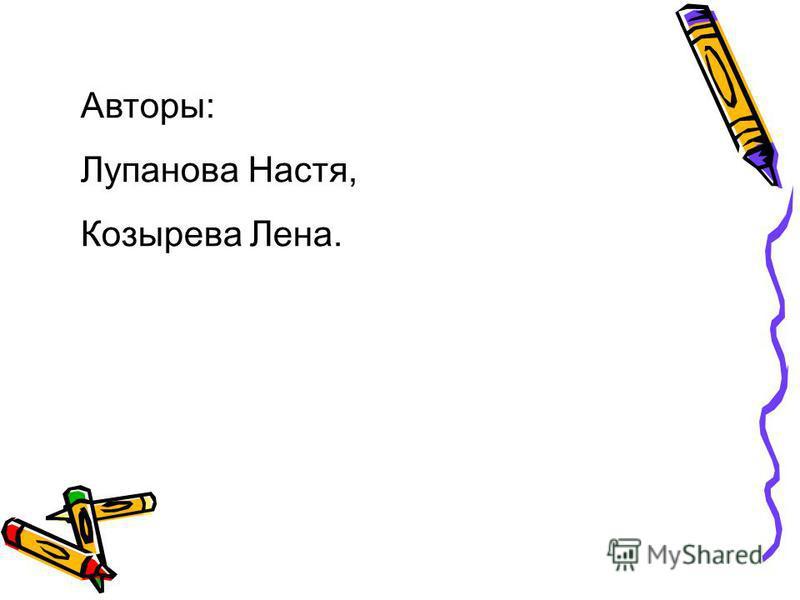 Авторы: Лупанова Настя, Козырева Лена.