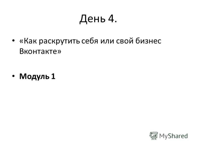 День 4. «Как раскрутить себя или свой бизнес Вконтакте» Модуль 1