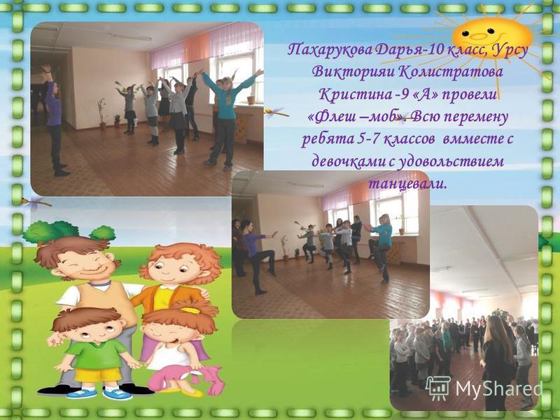 Пахарукова Дарья-10 класс, Урсу Викторияи Колистратова Кристина -9 «А» провели «Флеш –моб». Всю перемену ребята 5-7 классов вместе с девочками с удовольствием танцевали.