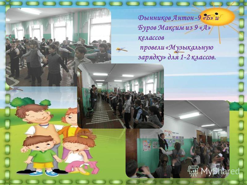 Дынников Антон -9 «Б» и Буров Максим из 9 «А» келассов провели «Музыкальную зарядку» для 1-2 классов.