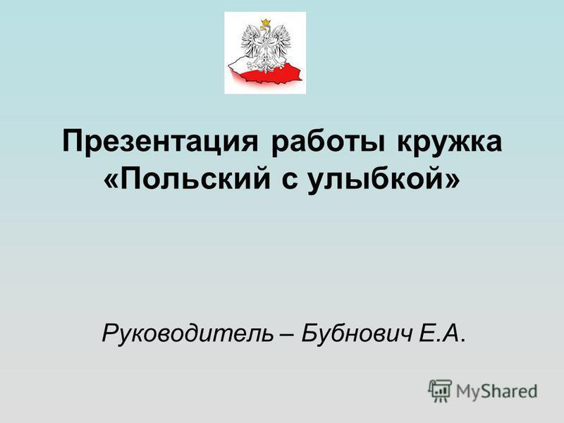 Презентация работы кружка «Польский с улыбкой» Руководитель – Бубнович Е.А.