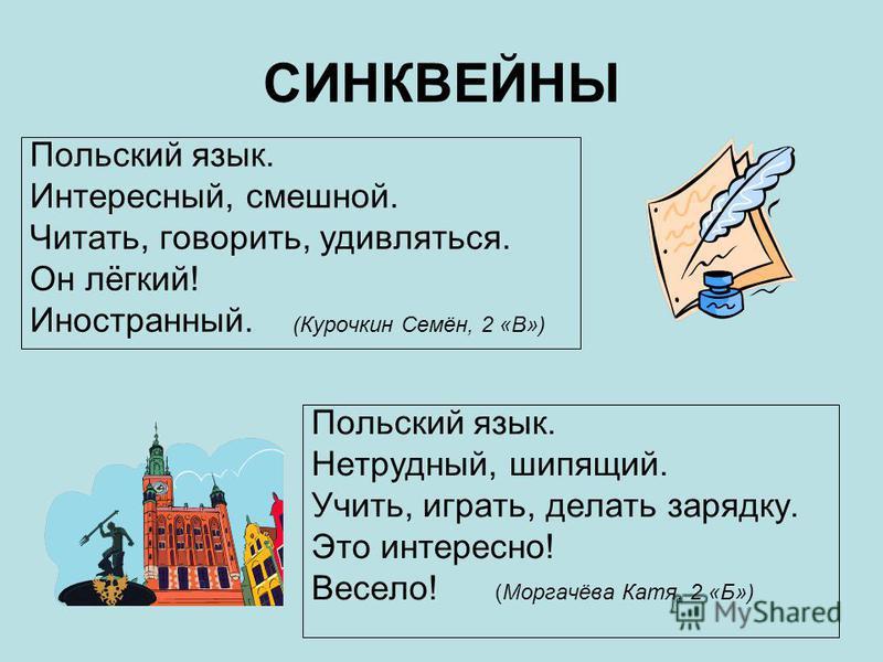 СИНКВЕЙНЫ Польский язык. Интересный, смешной. Читать, говорить, удивляться. Он лёгкий! Иностранный. (Курочкин Семён, 2 «В») Польский язык. Нетрудный, шипящий. Учить, играть, делать зарядку. Это интересно! Весело! (Моргачёва Катя, 2 «Б»)