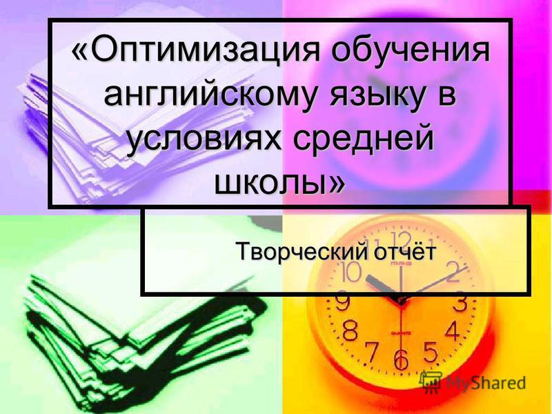 «Оптимизация обучения английскому языку в условиях средней школы» Творческий отчёт