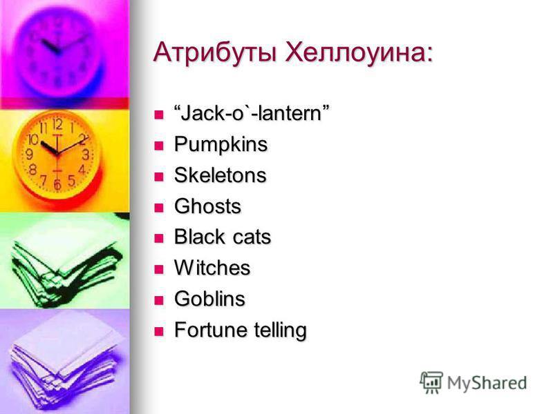 Атрибуты Хеллоуина: Jack-o`-lantern Jack-o`-lantern Pumpkins Pumpkins Skeletons Skeletons Ghosts Ghosts Black cats Black cats Witches Witches Goblins Goblins Fortune telling Fortune telling
