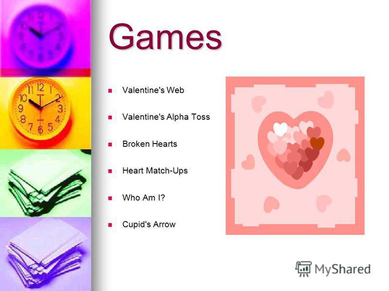 Games Valentine's Web Valentine's Web Valentine's Alpha Toss Valentine's Alpha Toss Broken Hearts Broken Hearts Heart Match-Ups Heart Match-Ups Who Am I? Who Am I? Cupid's Arrow Cupid's Arrow