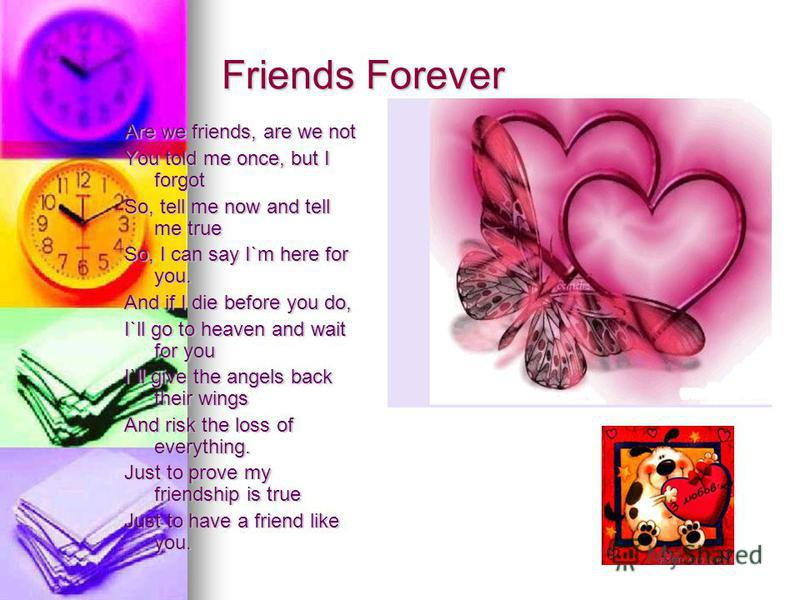 Friends Forever Are we friends, are we not You told me once, but I forgot So, tell me now and tell me true So, I can say I`m here for you. And if I die before you do, I`ll go to heaven and wait for you I`ll give the angels back their wings And risk t