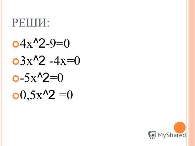 РЕШИ: 4 х ^2 -9=0 3 х ^2 -4 х=0 -5 х ^2 =0 0,5 х ^2 =0