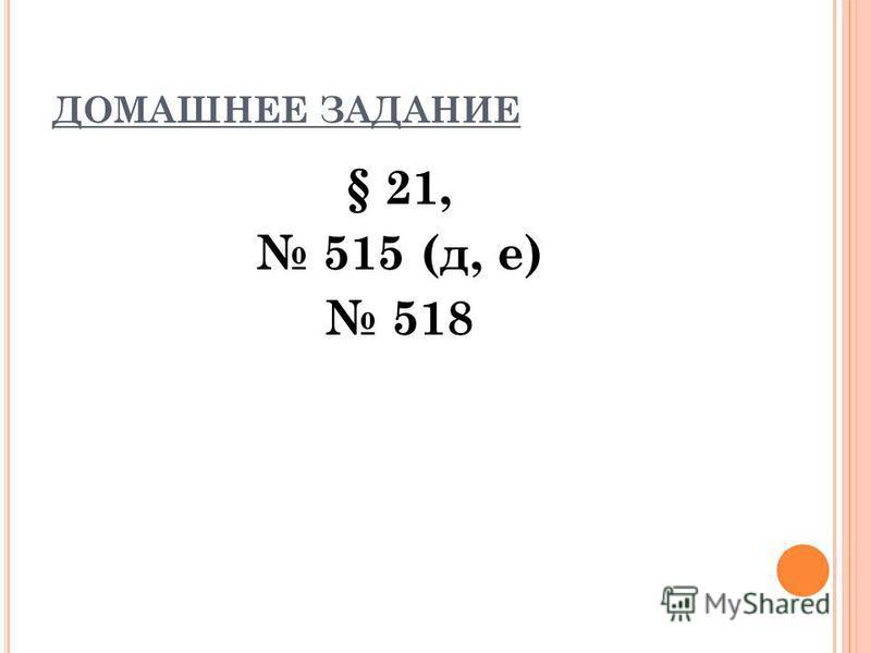 ДОМАШНЕЕ ЗАДАНИЕ § 21, 515 (д, е) 518
