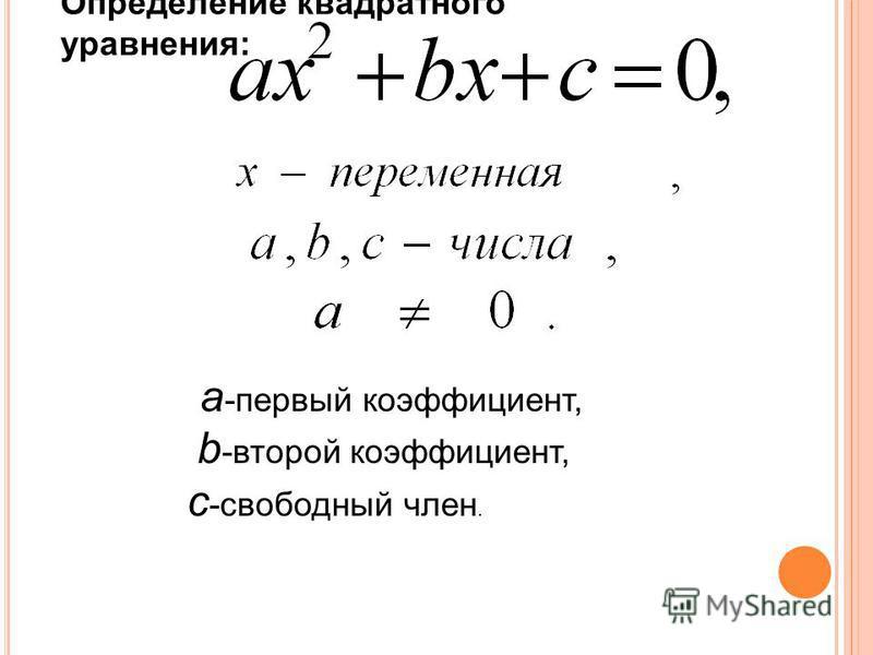 a -первый коэффициент, b -второй коэффициент, с -свободный член. Определение квадратного уравнения: