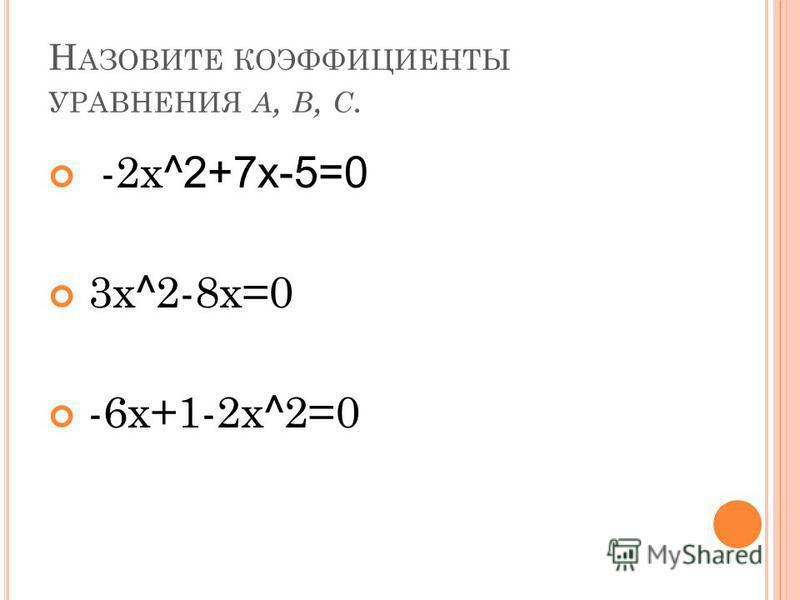 Н АЗОВИТЕ КОЭФФИЦИЕНТЫ УРАВНЕНИЯ A, B, C. -2 х ^2+7 х-5=0 3 х ^ 2-8 х=0 -6 х+1-2 х ^ 2=0