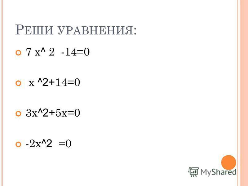 Р ЕШИ УРАВНЕНИЯ : 7 х ^ 2 -14=0 х ^2+ 14=0 3 х ^2+ 5 х=0 -2 х ^2 =0