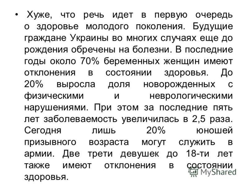 Хуже, что речь идет в первую очередь о здоровье молодого поколения. Будущие граждане Украины во многих случаях еще до рождения обречены на болезни. В последние годы около 70% беременных женщин имеют отклонения в состоянии здоровья. До 20% выросла дол