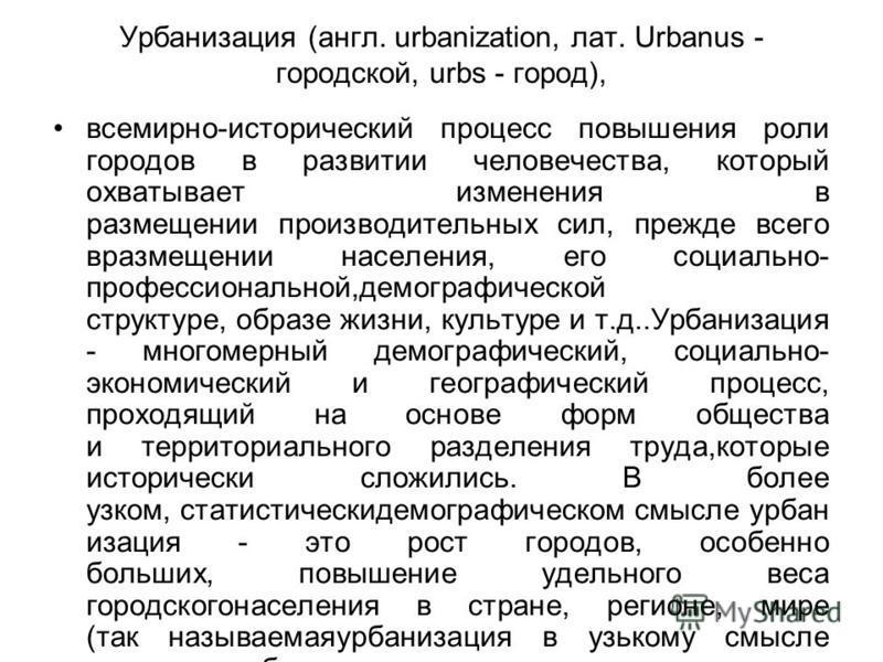 Урбанизация (англ. urbanization, лат. Urbanus - городской, urbs - город), всемирно-исторический процесс повышения роли городов в развитии человечества, который охватывает изменения в размещении производительных сил, прежде всего в размещении населени