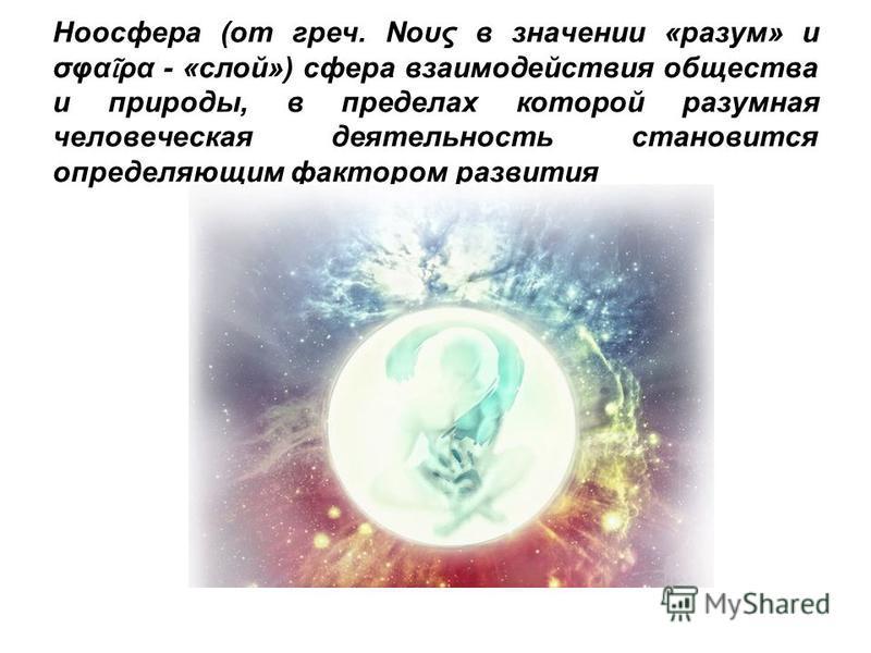 Ноосфера (от греч. Νους в значении «разум» и σφα ρα - «слой») сфера взаимодействия общества и природы, в пределах которой разумная человеческая деятельность становится определяющим фактором развития