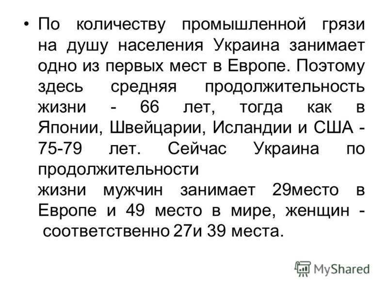 По количеству промышленной грязи на душу населения Украина занимает одно из первых мест в Европе. Поэтому здесь средняя продолжительность жизни - 66 лет, тогда как в Японии, Швейцарии, Исландии и США - 75-79 лет. Сейчас Украина по продолжительности ж
