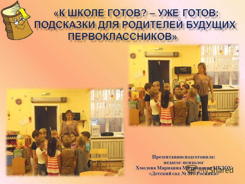 Презентацию подготовила : педагог - психолог Хмелева Марианна Михайловна МБДОУ « Детский сад 39 « Росинка »