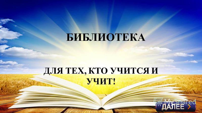 БИБЛИОТЕКА ДЛЯ ТЕХ, КТО УЧИТСЯ И УЧИТ!