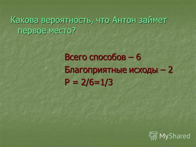 Какова вероятность, что Антон займет первое место? Всего способов – 6 Благоприятные исходы – 2 Р = 2/6=1/3