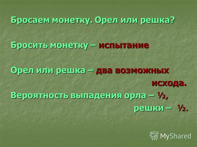 Бросаем монетку. Орел или решка? Бросить монетку – испытание Орел или решка – два возможных исхода. исхода. Вероятность выпадения орла – ½, решки – ½. решки – ½.