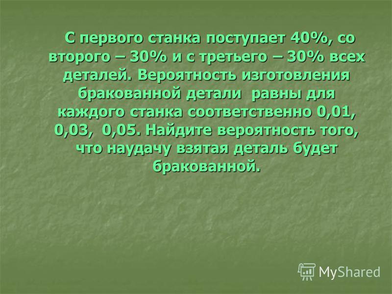 С первого станка поступает 40%, со второго – 30% и с третьего – 30% всех деталей. Вероятность изготовления бракованной детали равны для каждого станка соответственно 0,01, 0,03, 0,05. Найдите вероятность того, что наудачу взятая деталь будет бракован