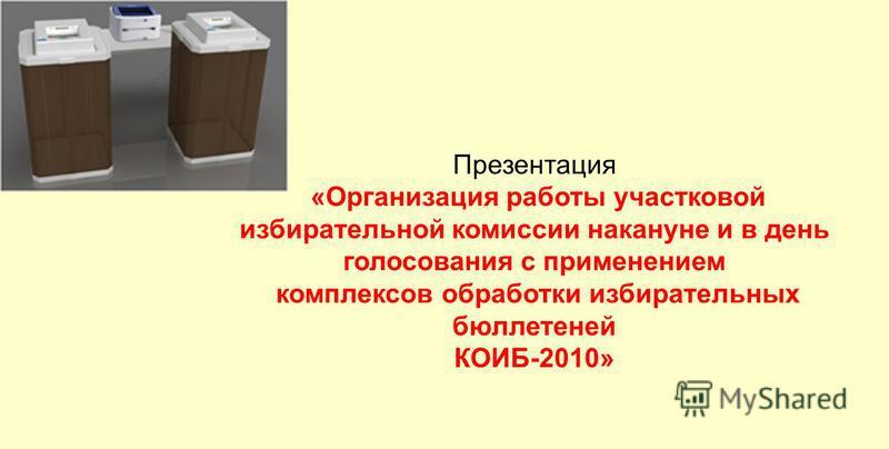 Презентация «Организация работы участковой избирательной комиссии накануне и в день голосования с применением комплексов обработки избирательных бюллетеней КОИБ-2010»