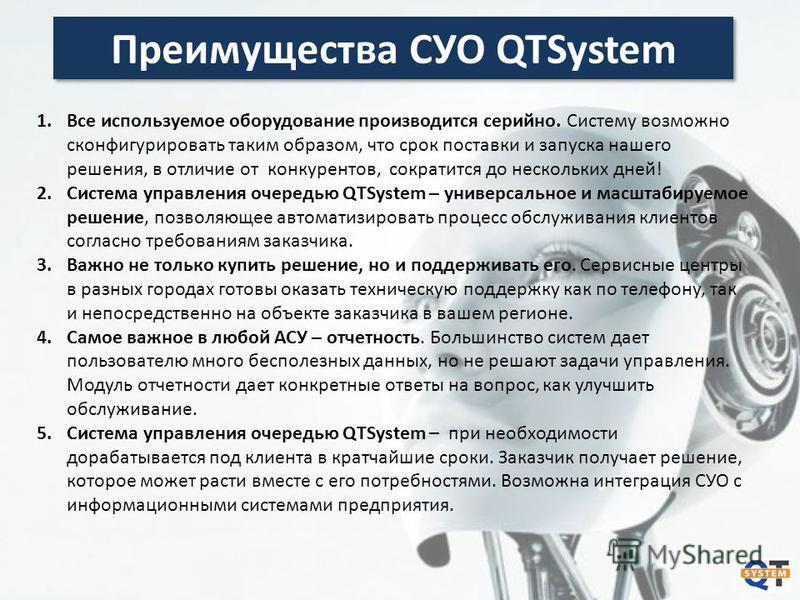 Преимущества СУО QTSystem 1. Все используемое оборудование производится серийно. Систему возможно сконфигурировать таким образом, что срок поставки и запуска нашего решения, в отличие от конкурентов, сократится до нескольких дней! 2. Система управлен
