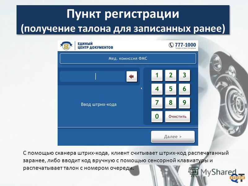 Пункт регистрации (получение талона для записанных ранее) С помощью сканера штрих-кода, клиент считывает штрих-код распечатанный заранее, либо вводит код вручную с помощью сенсорной клавиатуры и распечатывает талон с номером очереди.