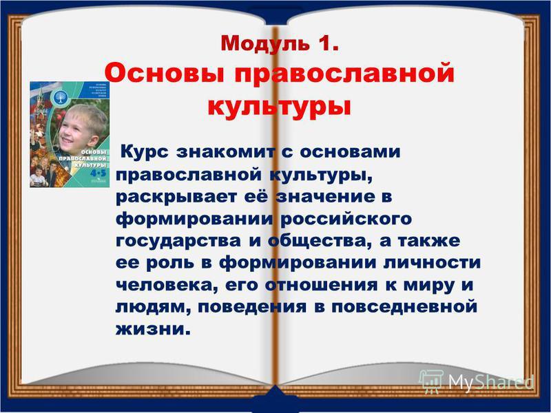 Модуль 1. Основы православной культуры Курс знакомит с основами православной культуры, раскрывает её значение в формировании российского государства и общества, а также ее роль в формировании личности человека, его отношения к миру и людям, поведения