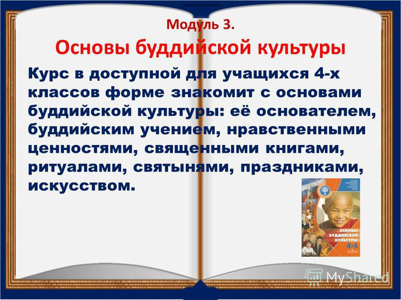 Модуль 3. Основы буддийской культуры Курс в доступной для учащихся 4-х классов форме знакомит с основами буддийской культуры: её основателем, буддийским учением, нравственными ценностями, священными книгами, ритуалами, святынями, праздниками, искусст