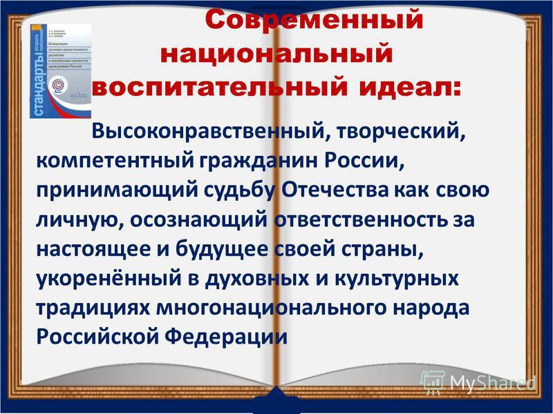 Современный национальный воспитательный идеал: Высоконравственный, творческий, компетентный гражданин России, принимающий судьбу Отечества как свою личную, осознающий ответственность за настоящее и будущее своей страны, укоренённый в духовных и культ