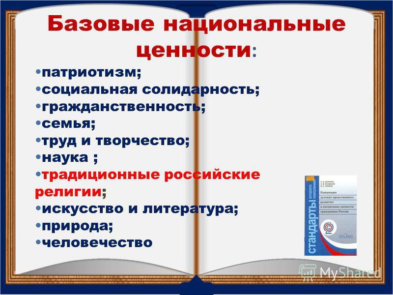Базовые национальные ценности : патриотизм; социальная солидарность; гражданственность; семья; труд и творчество; наука ; традиционные российские религии; искусство и литература; природа; человечество