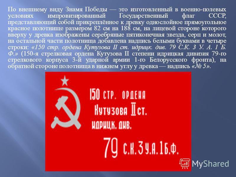 По внешнему виду Знамя Победы это изготовленный в военно - полевых условиях импровизированный Государственный флаг СССР, представляющий собой прикреплённое к древку однослойное прямоугольное красное полотнище размером 82 см на 188 см, на лицевой стор