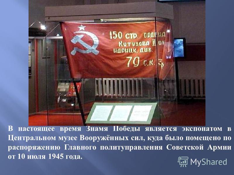 В настоящее время Знамя Победы является экспонатом в Центральном музее Вооружённых сил, куда было помещено по распоряжению Главного политуправления Советской Армии от 10 июля 1945 года.