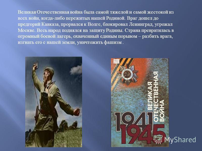 Великая Отечественная война была самой тяжелой и самой жестокой из всех войн, когда - либо пережитых нашей Родиной. Враг дошел до предгорий Кавказа, прорвался к Волге, блокировал Ленинград, угрожал Москве. Весь народ поднялся на защиту Родины. Страна