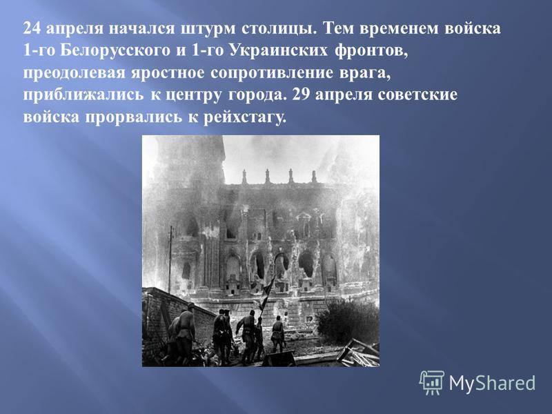 24 апреля начался штурм столицы. Тем временем войска 1- го Белорусского и 1- го Украинских фронтов, преодолевая яростное сопротивление врага, приближались к центру города. 29 апреля советские войска прорвались к рейхстагу.