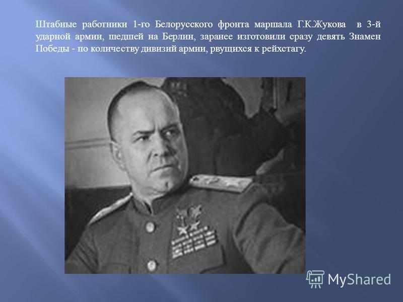 Штабные работники 1- го Белорусского фронта маршала Г. К. Жукова в 3- й ударной армии, шедшей на Берлин, заранее изготовили сразу девять Знамен Победы - по количеству дивизий армии, рвущихся к рейхстагу.