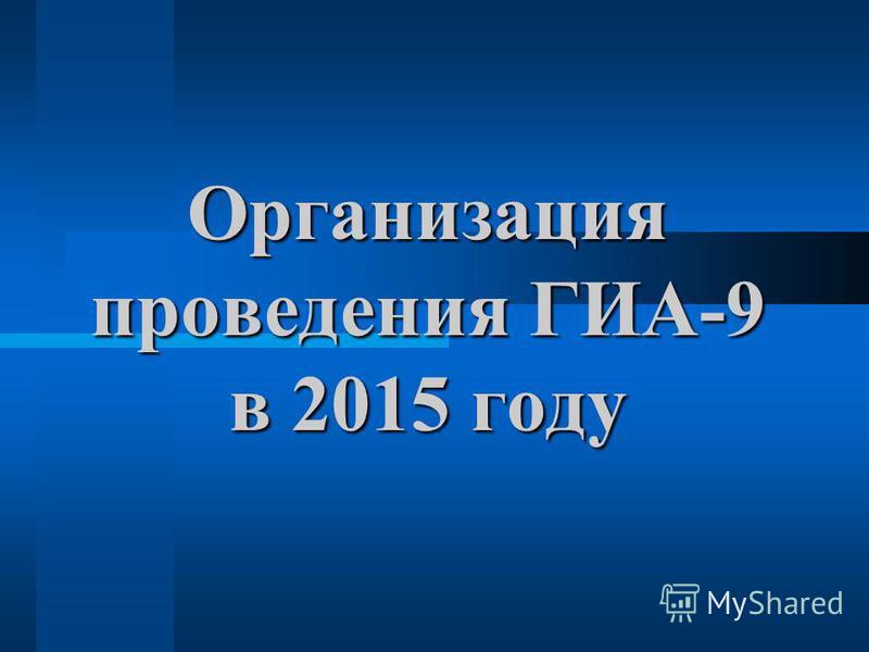 Организация проведения ГИА-9 в 2015 году