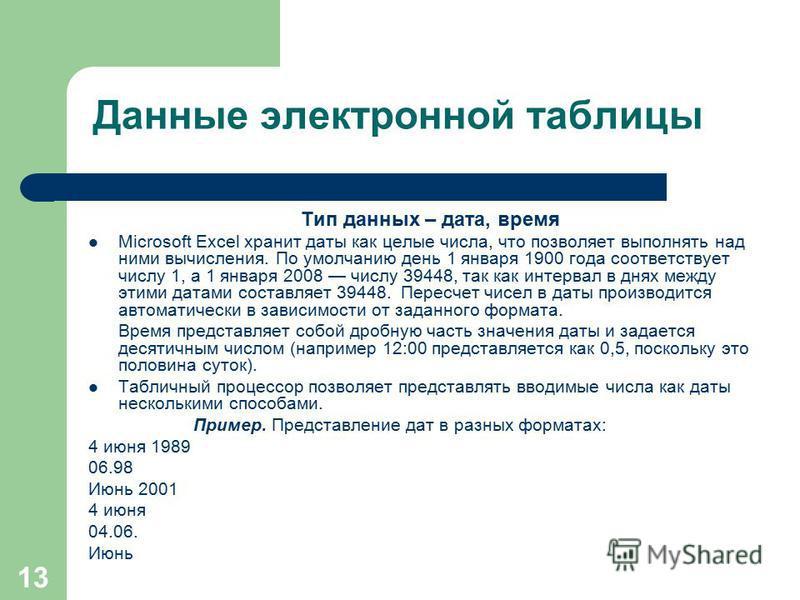 13 Тип данных – дата, время Microsoft Excel хранит даты как целые числа, что позволяет выполнять над ними вычисления. По умолчанию день 1 января 1900 года соответствует числу 1, а 1 января 2008 числу 39448, так как интервал в днях между этими датами
