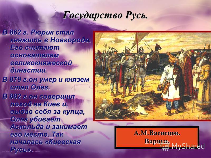 Государство Русь. В 862 г. Рюрик стал княжить в Новгороде. Его считают основателем великокняжеской династии. В 879 г.он умер и князем стал Олег. В 882 г.он совершил поход на Киев и, выдав себя за купца, Олег убивает Аскольда и занимает его место. Так