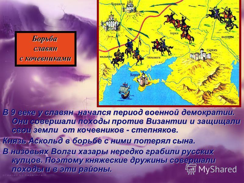 В 9 веке у славян начался период военной демократии. Они совершали походы против Византии и защищали свои земли от кочевников - степняков. Князь Аскольд в борьбе с ними потерял сына. В низовьях Волги хазары нередко грабили русских купцов. Поэтому кня