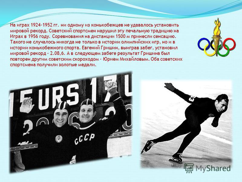На играх 1924-1952 гг. ни одному из конькобежцев не удавалось установить мировой рекорд. Советский спортсмен нарушил эту печальную традицию на Играх в 1956 году. Соревнования на дистанции 1500 м принесли сенсацию. Такого не случалось никогда не тольк