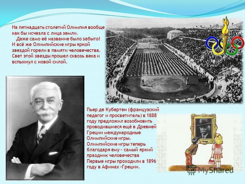Пьер де Кубертен (французский педагог и просветитель) в 1888 году предложил возобновить проводившиеся ещё в Древней Греции международные Олимпийские игры. Олимпийские игры теперь благодаря ему – самый яркий праздник человечества Первые игры проходили
