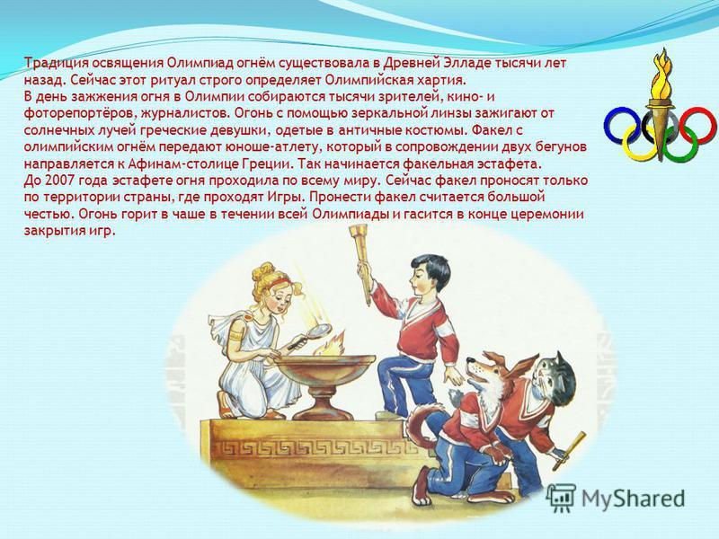Традиция освящения Олимпиад огнём существовала в Древней Элладе тысячи лет назад. Сейчас этот ритуал строго определяет Олимпийская хартия. В день зажжения огня в Олимпии собираются тысячи зрителей, кино- и фоторепортёров, журналистов. Огонь с помощью