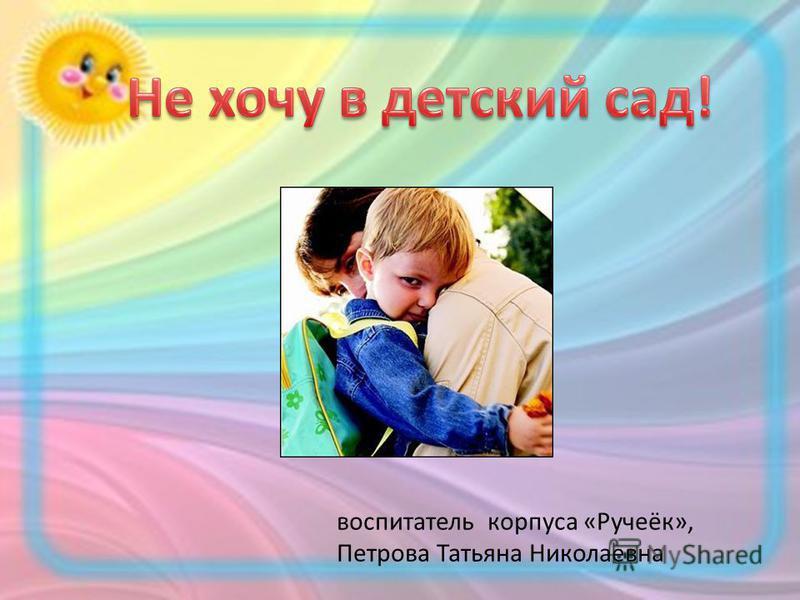 воспитатель корпуса «Ручеёк», Петрова Татьяна Николаевна