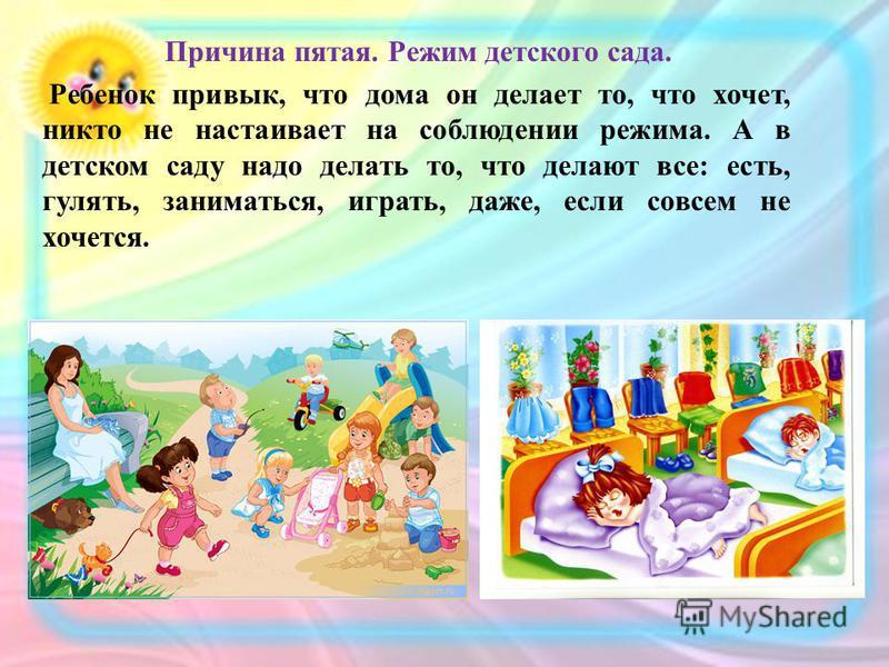 Причина пятая. Режим детского сада. Ребенок привык, что дома он делает то, что хочет, никто не настаивает на соблюдении режима. А в детском саду надо делать то, что делают все: есть, гулять, заниматься, играть, даже, если совсем не хочется.