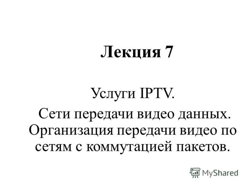 Лекция 7 Услуги IPTV. Сети передачи видео данных. Организация передачи видео по сетям с коммутацией пакетов.